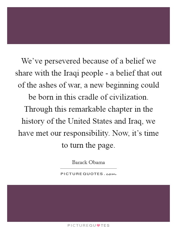 We've persevered because of a belief we share with the Iraqi people - a belief that out of the ashes of war, a new beginning could be born in this cradle of civilization. Through this remarkable chapter in the history of the United States and Iraq, we have met our responsibility. Now, it's time to turn the page Picture Quote #1