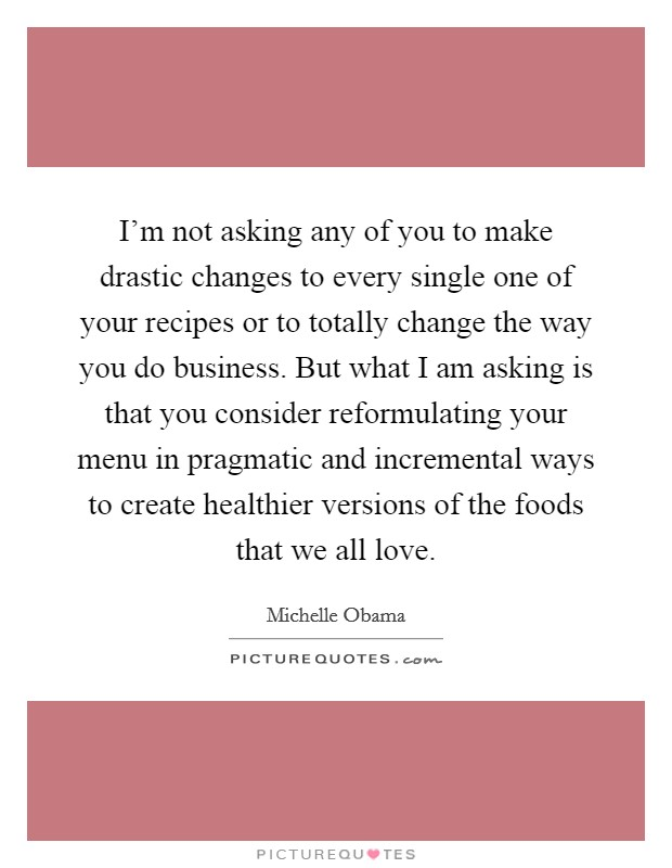 I'm not asking any of you to make drastic changes to every single one of your recipes or to totally change the way you do business. But what I am asking is that you consider reformulating your menu in pragmatic and incremental ways to create healthier versions of the foods that we all love Picture Quote #1
