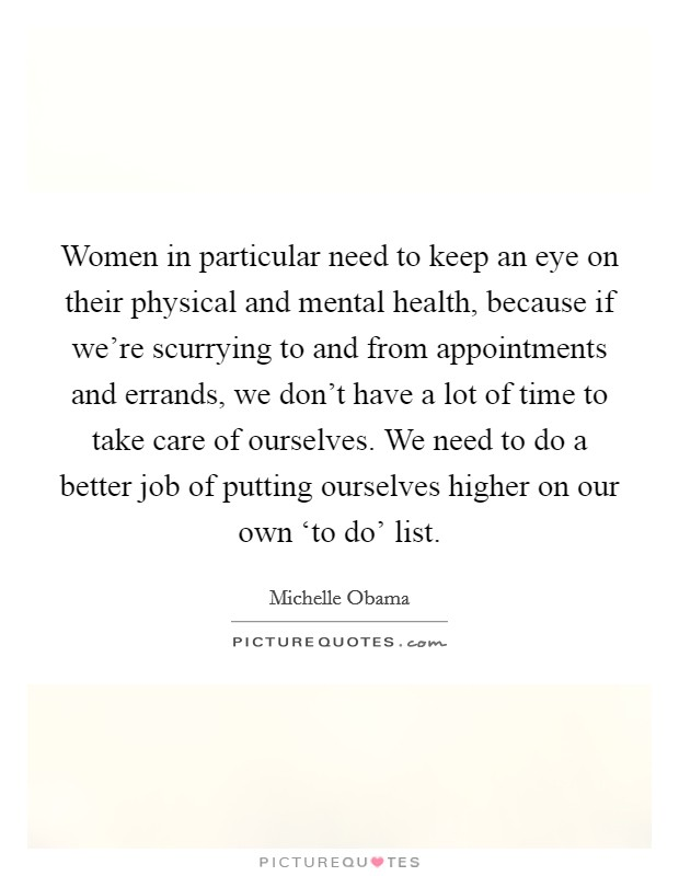 Women in particular need to keep an eye on their physical and mental health, because if we're scurrying to and from appointments and errands, we don't have a lot of time to take care of ourselves. We need to do a better job of putting ourselves higher on our own 'to do' list Picture Quote #1
