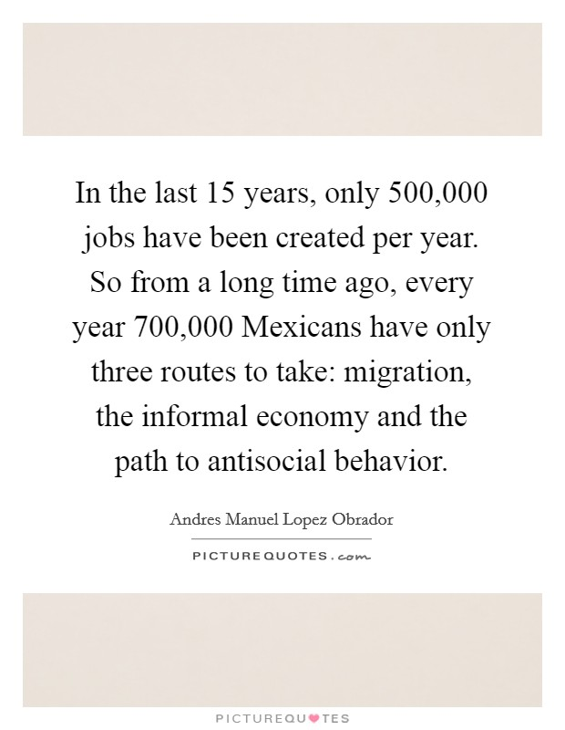 In the last 15 years, only 500,000 jobs have been created per year. So from a long time ago, every year 700,000 Mexicans have only three routes to take: migration, the informal economy and the path to antisocial behavior Picture Quote #1