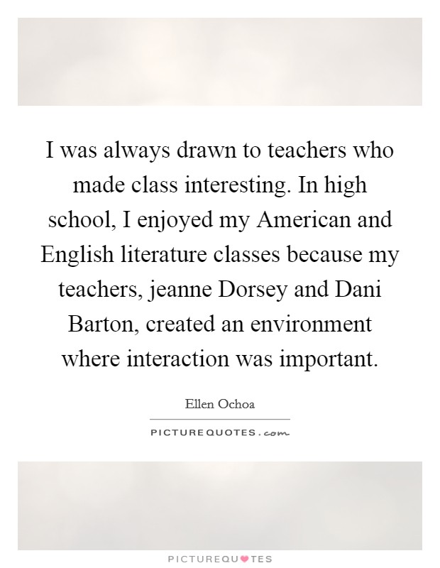 I was always drawn to teachers who made class interesting. In high school, I enjoyed my American and English literature classes because my teachers, jeanne Dorsey and Dani Barton, created an environment where interaction was important Picture Quote #1