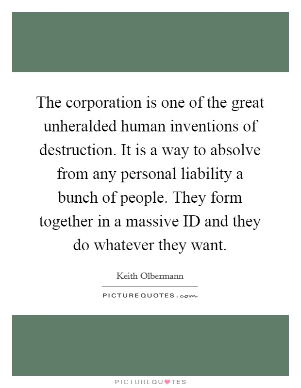 The corporation is one of the great unheralded human inventions of destruction. It is a way to absolve from any personal liability a bunch of people. They form together in a massive ID and they do whatever they want Picture Quote #1