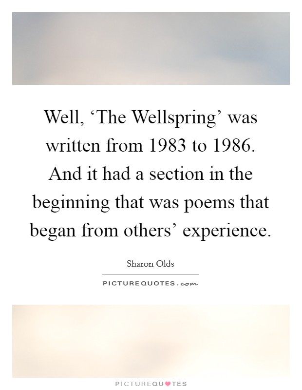 Well, 'The Wellspring' was written from 1983 to 1986. And it had a section in the beginning that was poems that began from others' experience Picture Quote #1