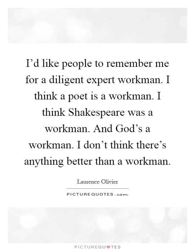 I'd like people to remember me for a diligent expert workman. I think a poet is a workman. I think Shakespeare was a workman. And God's a workman. I don't think there's anything better than a workman Picture Quote #1