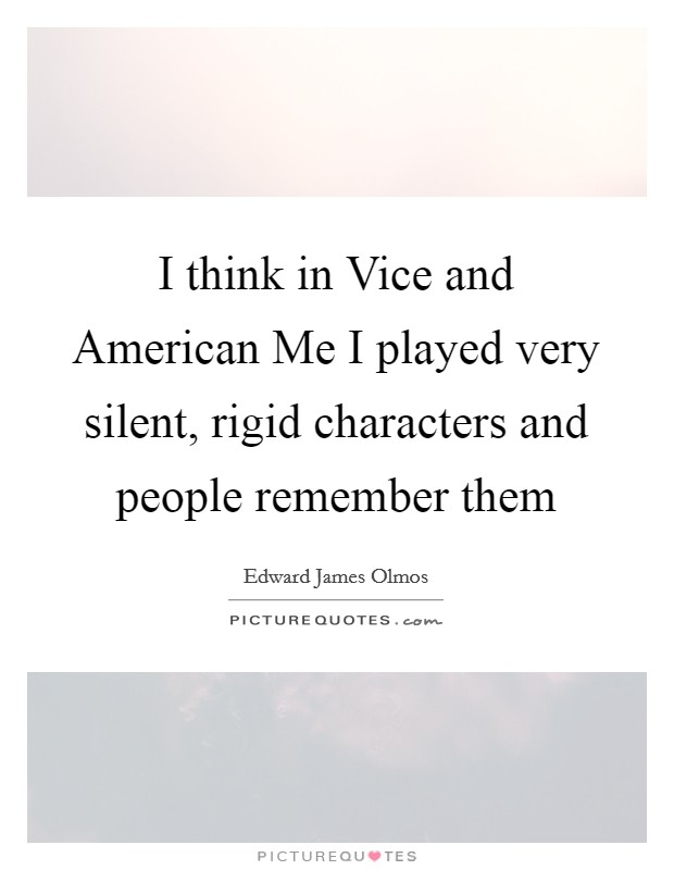 I think in Vice and American Me I played very silent, rigid ...