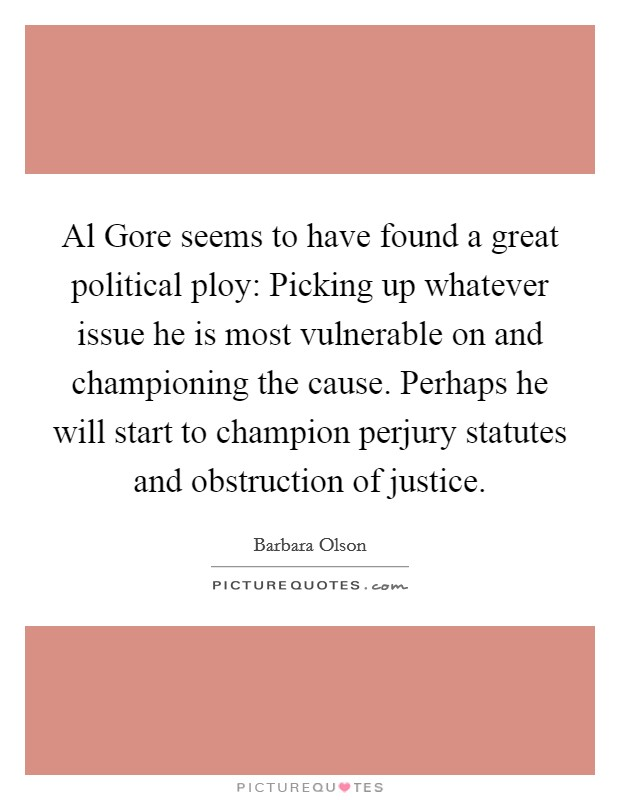 Al Gore seems to have found a great political ploy: Picking up whatever issue he is most vulnerable on and championing the cause. Perhaps he will start to champion perjury statutes and obstruction of justice Picture Quote #1