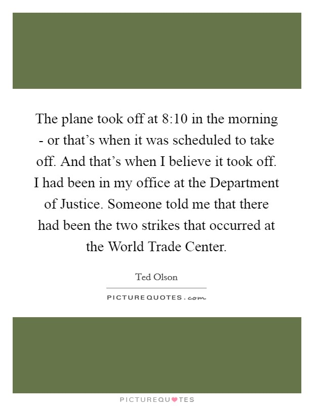The plane took off at 8:10 in the morning - or that's when it was scheduled to take off. And that's when I believe it took off. I had been in my office at the Department of Justice. Someone told me that there had been the two strikes that occurred at the World Trade Center Picture Quote #1