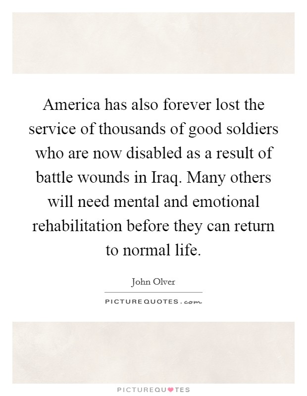 America has also forever lost the service of thousands of good soldiers who are now disabled as a result of battle wounds in Iraq. Many others will need mental and emotional rehabilitation before they can return to normal life Picture Quote #1