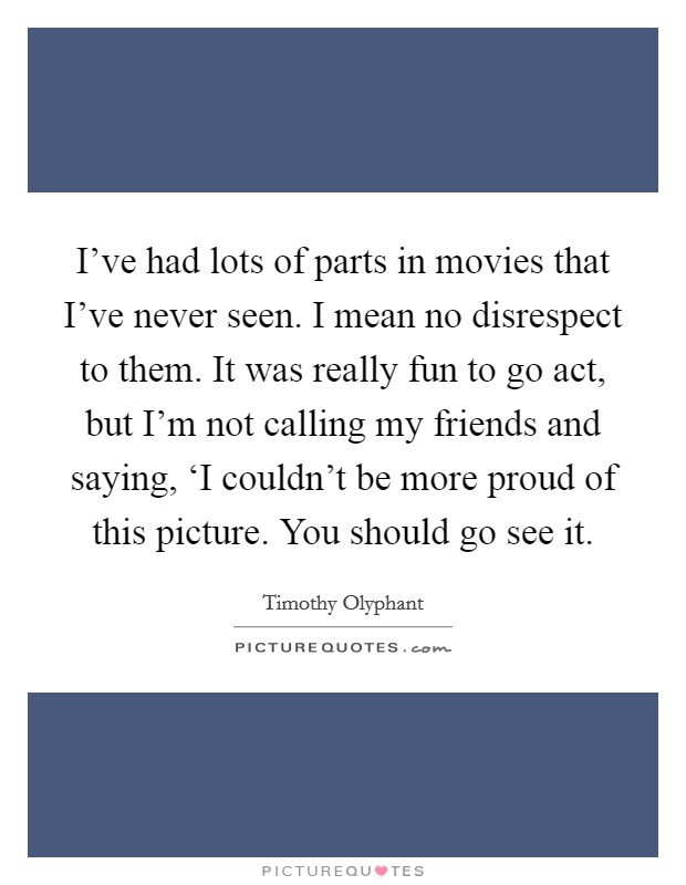 I've had lots of parts in movies that I've never seen. I mean no disrespect to them. It was really fun to go act, but I'm not calling my friends and saying, 'I couldn't be more proud of this picture. You should go see it Picture Quote #1