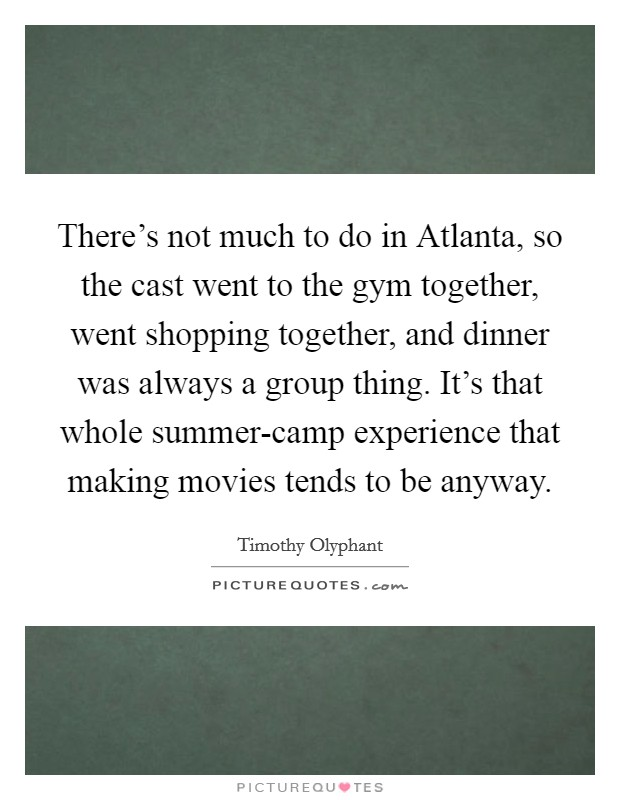 There's not much to do in Atlanta, so the cast went to the gym together, went shopping together, and dinner was always a group thing. It's that whole summer-camp experience that making movies tends to be anyway Picture Quote #1