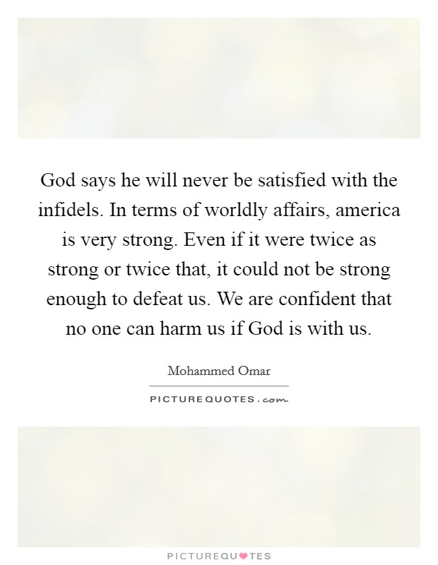 God says he will never be satisfied with the infidels. In terms of worldly affairs, america is very strong. Even if it were twice as strong or twice that, it could not be strong enough to defeat us. We are confident that no one can harm us if God is with us Picture Quote #1