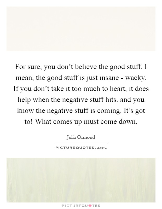For sure, you don't believe the good stuff. I mean, the good stuff is just insane - wacky. If you don't take it too much to heart, it does help when the negative stuff hits. and you know the negative stuff is coming. It's got to! What comes up must come down Picture Quote #1