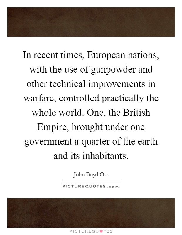 In recent times, European nations, with the use of gunpowder and other technical improvements in warfare, controlled practically the whole world. One, the British Empire, brought under one government a quarter of the earth and its inhabitants Picture Quote #1