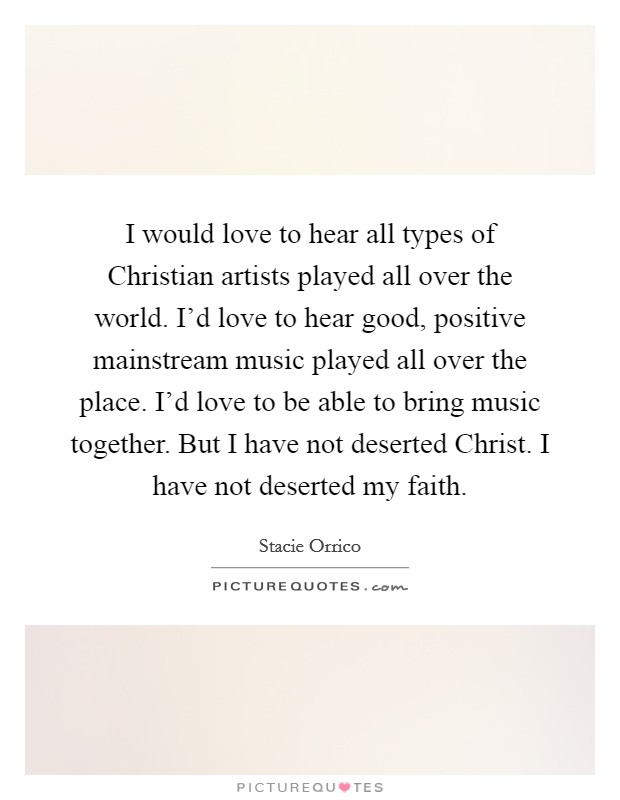 I would love to hear all types of Christian artists played all over the world. I'd love to hear good, positive mainstream music played all over the place. I'd love to be able to bring music together. But I have not deserted Christ. I have not deserted my faith Picture Quote #1