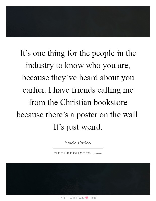 It's one thing for the people in the industry to know who you are, because they've heard about you earlier. I have friends calling me from the Christian bookstore because there's a poster on the wall. It's just weird Picture Quote #1