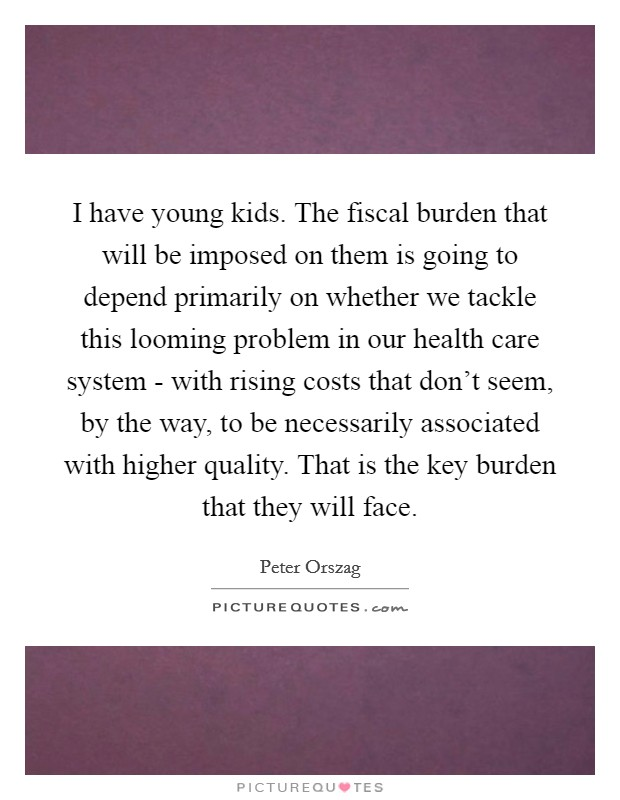 I have young kids. The fiscal burden that will be imposed on them is going to depend primarily on whether we tackle this looming problem in our health care system - with rising costs that don't seem, by the way, to be necessarily associated with higher quality. That is the key burden that they will face Picture Quote #1