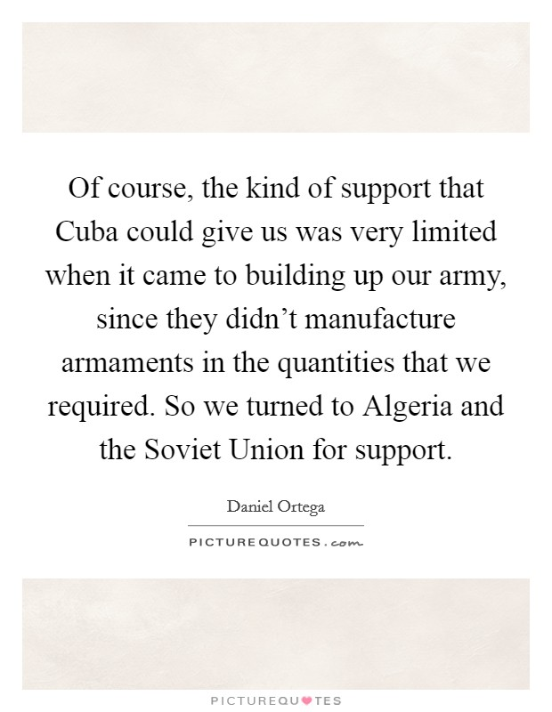 Of course, the kind of support that Cuba could give us was very limited when it came to building up our army, since they didn't manufacture armaments in the quantities that we required. So we turned to Algeria and the Soviet Union for support Picture Quote #1