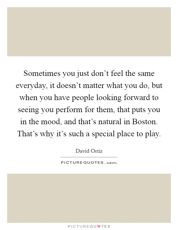 Sometimes you just don't feel the same everyday, it doesn't matter what you do, but when you have people looking forward to seeing you perform for them, that puts you in the mood, and that's natural in Boston. That's why it's such a special place to play Picture Quote #1