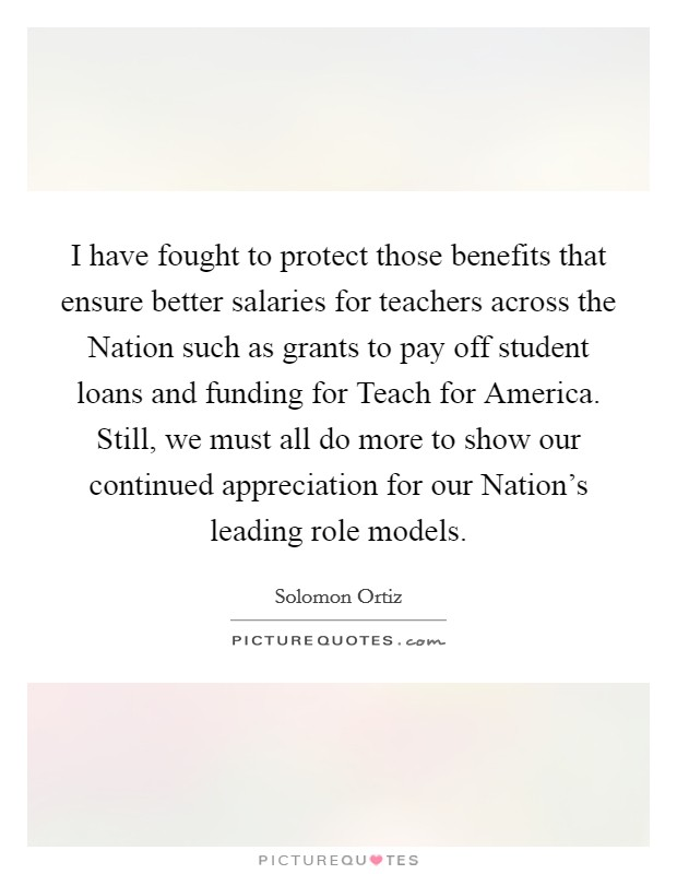 I have fought to protect those benefits that ensure better salaries for teachers across the Nation such as grants to pay off student loans and funding for Teach for America. Still, we must all do more to show our continued appreciation for our Nation's leading role models Picture Quote #1