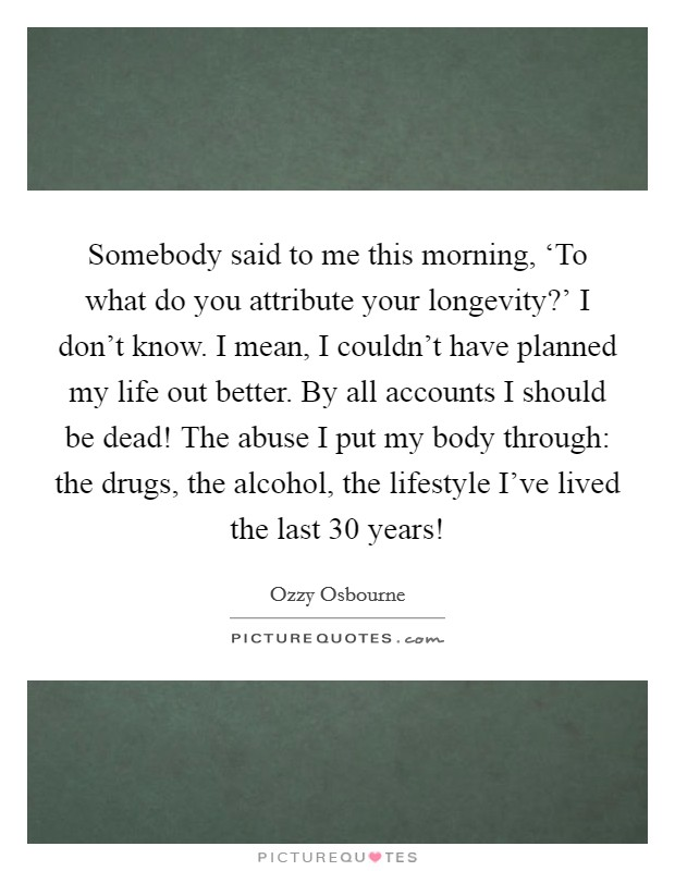Somebody said to me this morning, 'To what do you attribute your longevity?' I don't know. I mean, I couldn't have planned my life out better. By all accounts I should be dead! The abuse I put my body through: the drugs, the alcohol, the lifestyle I've lived the last 30 years! Picture Quote #1