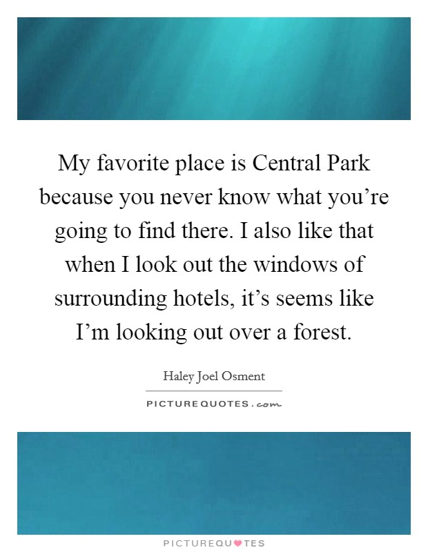 My favorite place is Central Park because you never know what you're going to find there. I also like that when I look out the windows of surrounding hotels, it's seems like I'm looking out over a forest Picture Quote #1