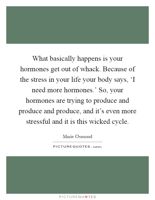 What basically happens is your hormones get out of whack. Because of the stress in your life your body says, 'I need more hormones.' So, your hormones are trying to produce and produce and produce, and it's even more stressful and it is this wicked cycle Picture Quote #1