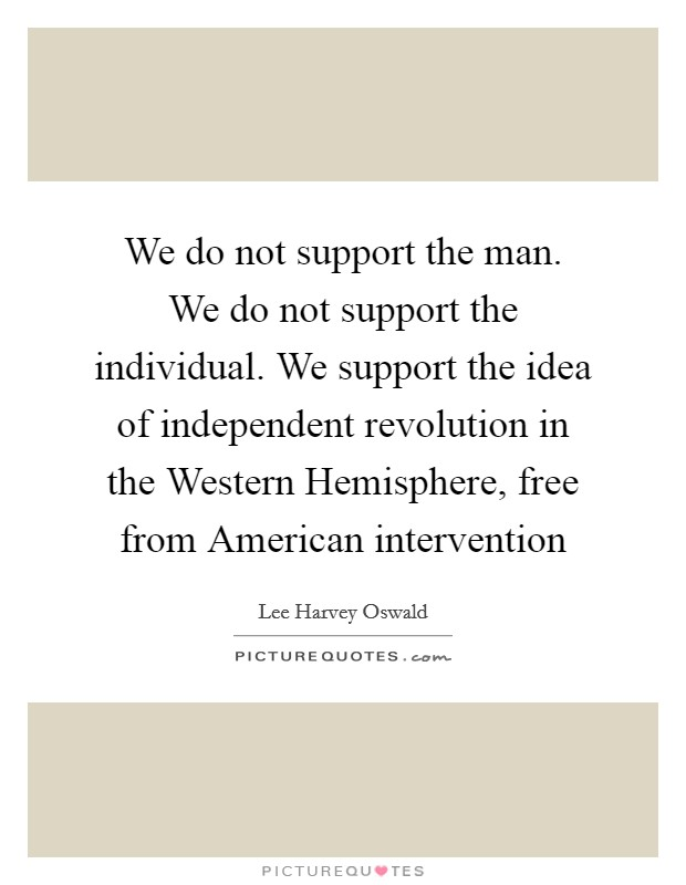 We do not support the man. We do not support the individual. We support the idea of independent revolution in the Western Hemisphere, free from American intervention Picture Quote #1