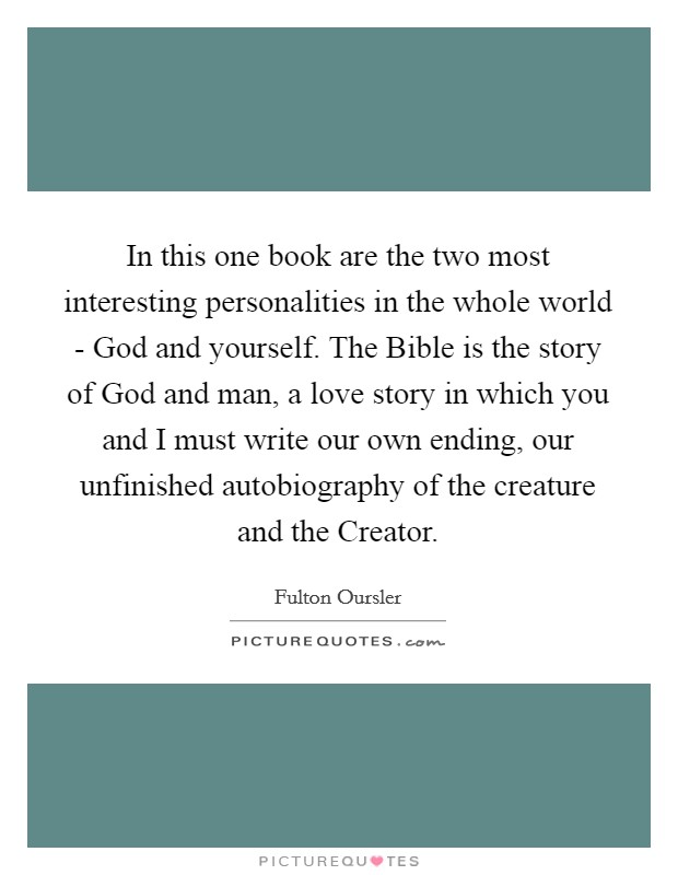 In this one book are the two most interesting personalities in the whole world - God and yourself. The Bible is the story of God and man, a love story in which you and I must write our own ending, our unfinished autobiography of the creature and the Creator Picture Quote #1