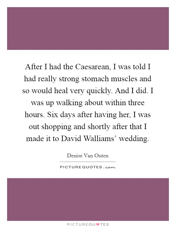 After I had the Caesarean, I was told I had really strong stomach muscles and so would heal very quickly. And I did. I was up walking about within three hours. Six days after having her, I was out shopping and shortly after that I made it to David Walliams' wedding Picture Quote #1