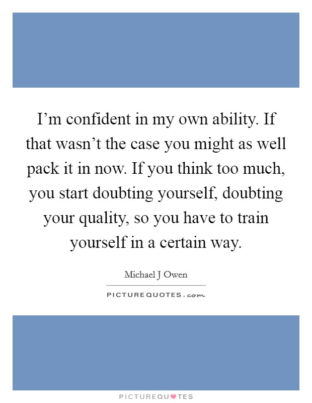 I'm confident in my own ability. If that wasn't the case you might as well pack it in now. If you think too much, you start doubting yourself, doubting your quality, so you have to train yourself in a certain way Picture Quote #1