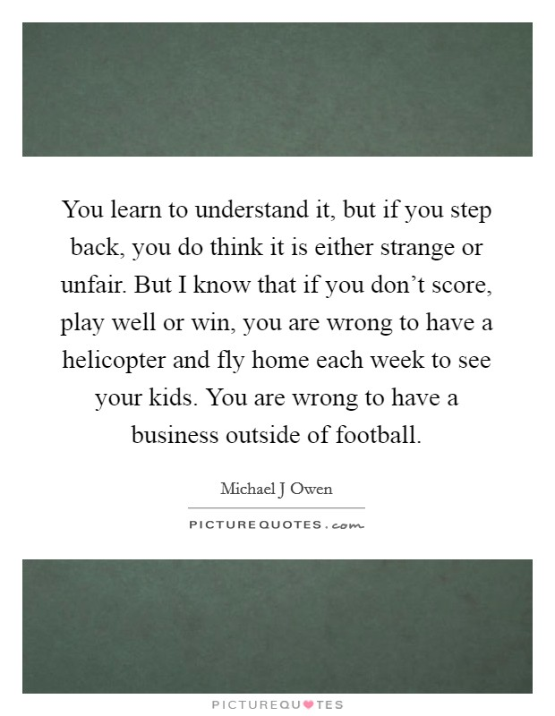 You learn to understand it, but if you step back, you do think it is either strange or unfair. But I know that if you don't score, play well or win, you are wrong to have a helicopter and fly home each week to see your kids. You are wrong to have a business outside of football Picture Quote #1