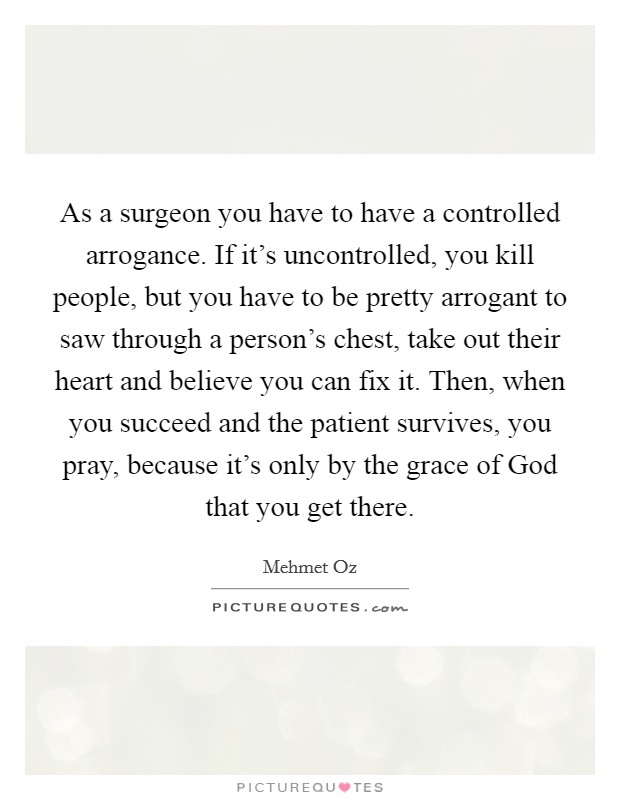 As a surgeon you have to have a controlled arrogance. If it's uncontrolled, you kill people, but you have to be pretty arrogant to saw through a person's chest, take out their heart and believe you can fix it. Then, when you succeed and the patient survives, you pray, because it's only by the grace of God that you get there Picture Quote #1