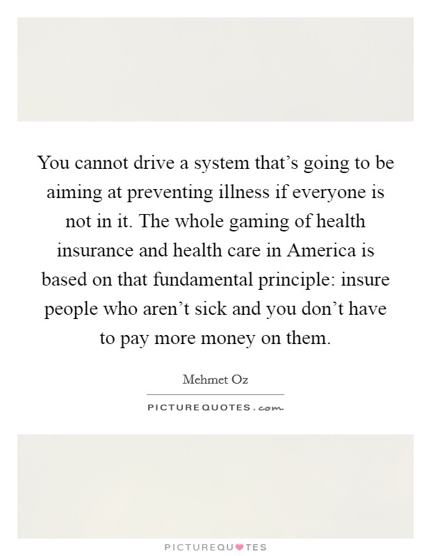 You cannot drive a system that's going to be aiming at preventing illness if everyone is not in it. The whole gaming of health insurance and health care in America is based on that fundamental principle: insure people who aren't sick and you don't have to pay more money on them Picture Quote #1