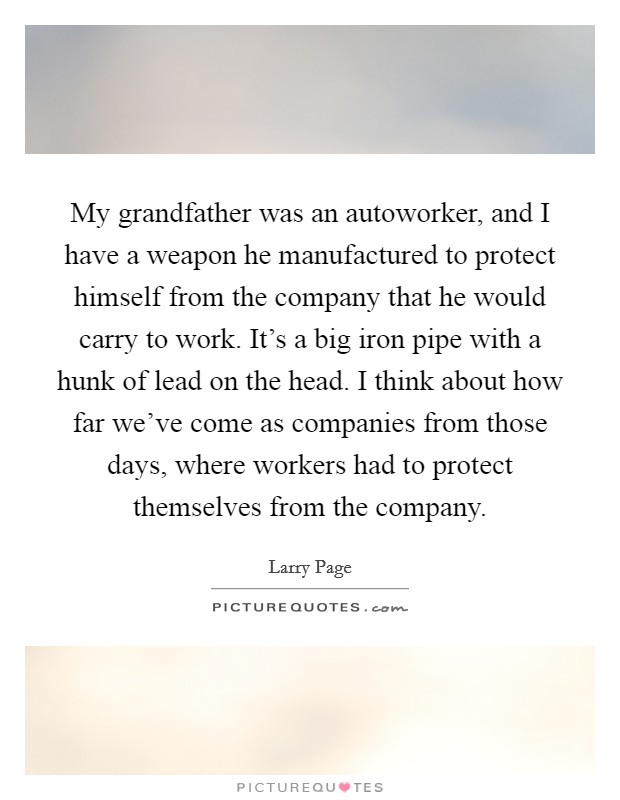 My grandfather was an autoworker, and I have a weapon he manufactured to protect himself from the company that he would carry to work. It's a big iron pipe with a hunk of lead on the head. I think about how far we've come as companies from those days, where workers had to protect themselves from the company Picture Quote #1