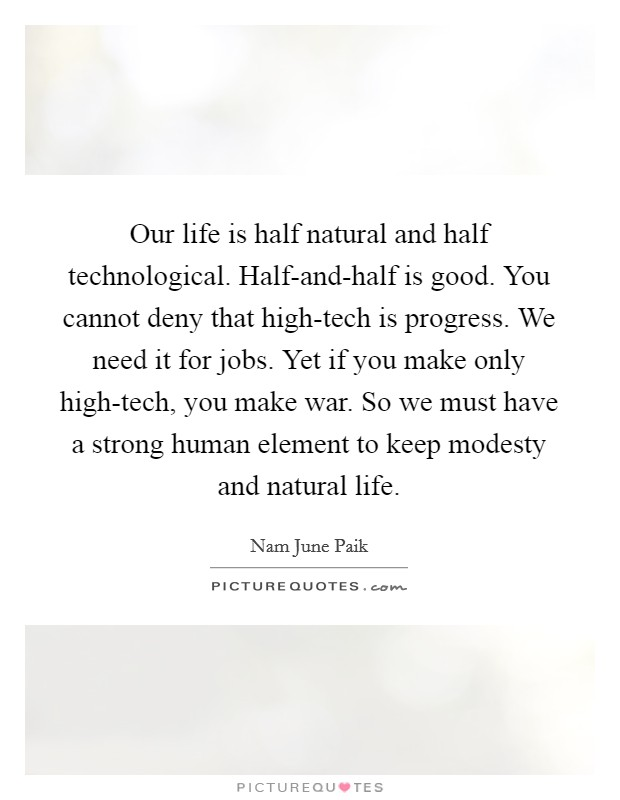 Our life is half natural and half technological. Half-and-half is good. You cannot deny that high-tech is progress. We need it for jobs. Yet if you make only high-tech, you make war. So we must have a strong human element to keep modesty and natural life Picture Quote #1
