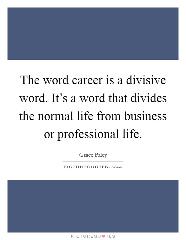 The word career is a divisive word. It's a word that divides the normal life from business or professional life Picture Quote #1