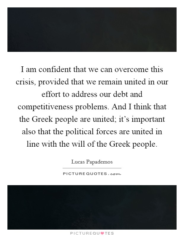 I am confident that we can overcome this crisis, provided that we remain united in our effort to address our debt and competitiveness problems. And I think that the Greek people are united; it's important also that the political forces are united in line with the will of the Greek people Picture Quote #1