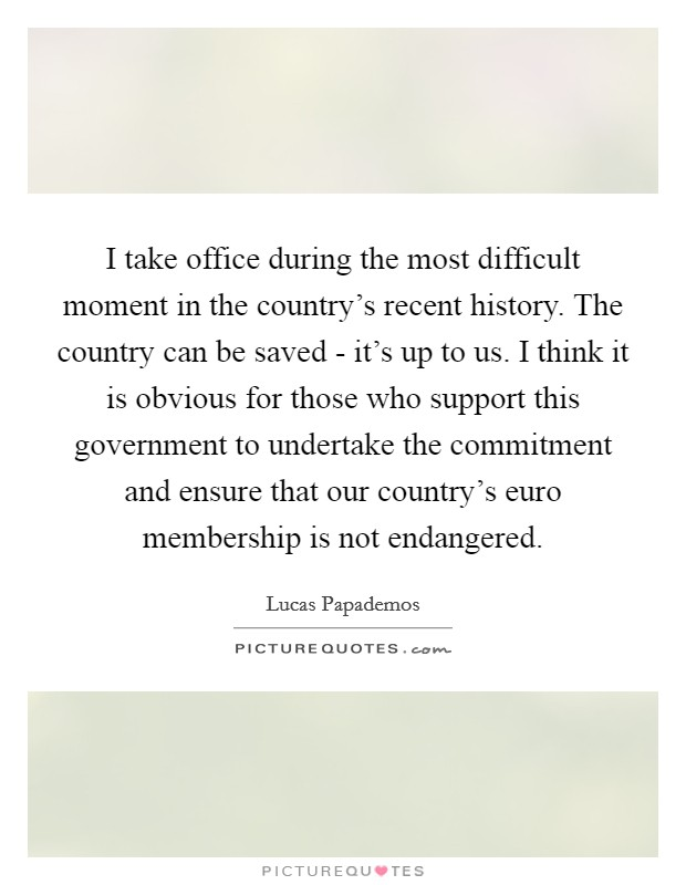 I take office during the most difficult moment in the country's recent history. The country can be saved - it's up to us. I think it is obvious for those who support this government to undertake the commitment and ensure that our country's euro membership is not endangered Picture Quote #1