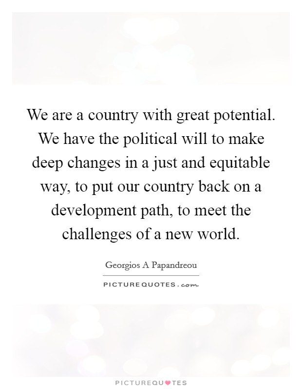 We are a country with great potential. We have the political will to make deep changes in a just and equitable way, to put our country back on a development path, to meet the challenges of a new world Picture Quote #1