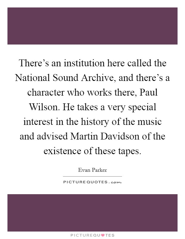 There's an institution here called the National Sound Archive, and there's a character who works there, Paul Wilson. He takes a very special interest in the history of the music and advised Martin Davidson of the existence of these tapes Picture Quote #1
