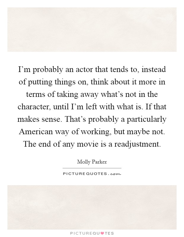 I'm probably an actor that tends to, instead of putting things on, think about it more in terms of taking away what's not in the character, until I'm left with what is. If that makes sense. That's probably a particularly American way of working, but maybe not. The end of any movie is a readjustment Picture Quote #1