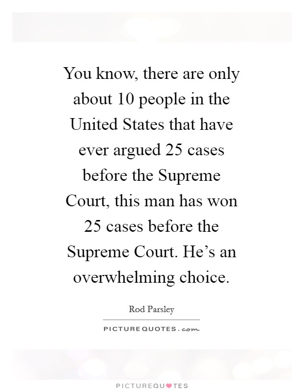 You know, there are only about 10 people in the United States that have ever argued 25 cases before the Supreme Court, this man has won 25 cases before the Supreme Court. He's an overwhelming choice Picture Quote #1