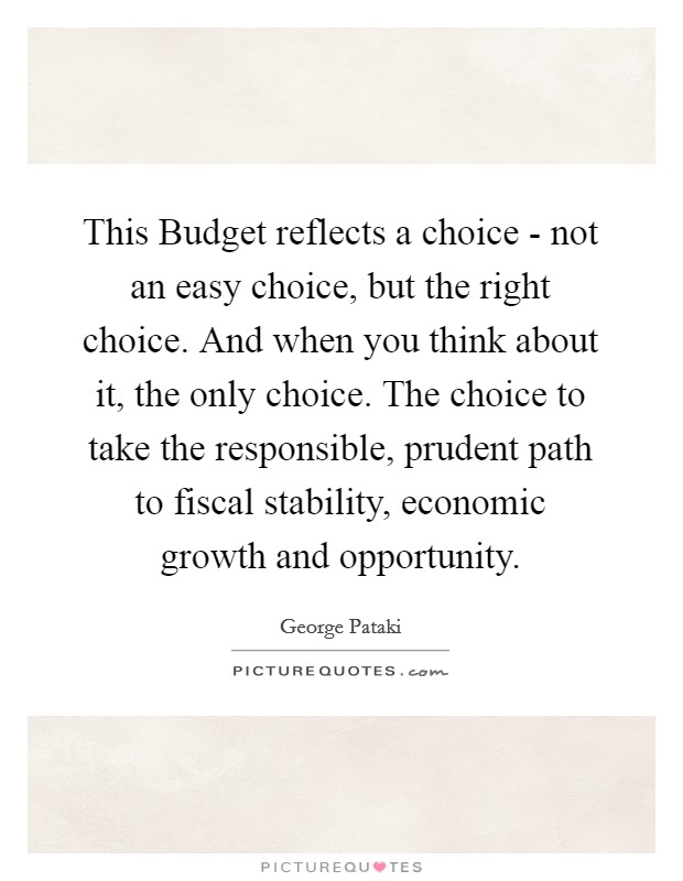 This Budget reflects a choice - not an easy choice, but the right choice. And when you think about it, the only choice. The choice to take the responsible, prudent path to fiscal stability, economic growth and opportunity Picture Quote #1