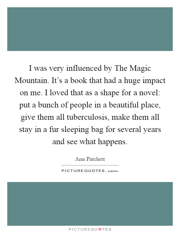 I was very influenced by The Magic Mountain. It's a book that had a huge impact on me. I loved that as a shape for a novel: put a bunch of people in a beautiful place, give them all tuberculosis, make them all stay in a fur sleeping bag for several years and see what happens Picture Quote #1