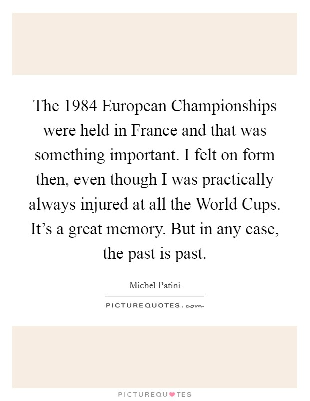 The 1984 European Championships were held in France and that was something important. I felt on form then, even though I was practically always injured at all the World Cups. It's a great memory. But in any case, the past is past Picture Quote #1