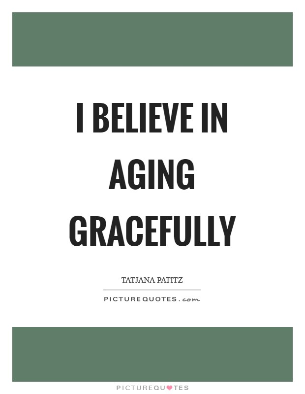 I believe in aging gracefully Picture Quote #1