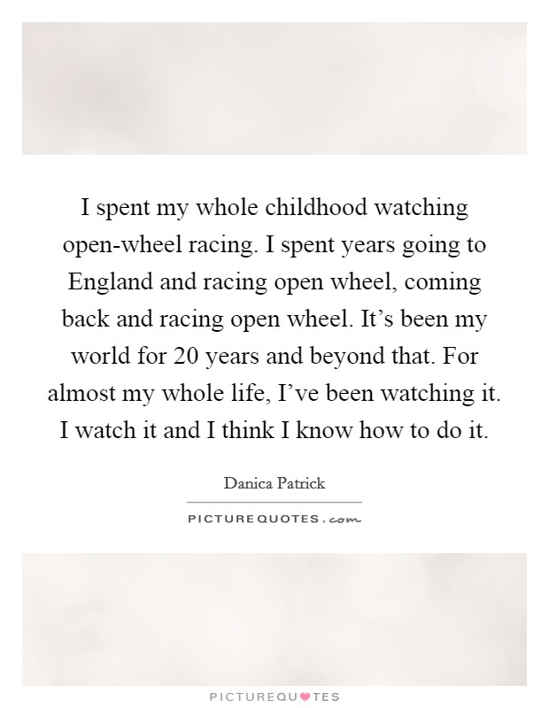 I spent my whole childhood watching open-wheel racing. I spent years going to England and racing open wheel, coming back and racing open wheel. It's been my world for 20 years and beyond that. For almost my whole life, I've been watching it. I watch it and I think I know how to do it Picture Quote #1