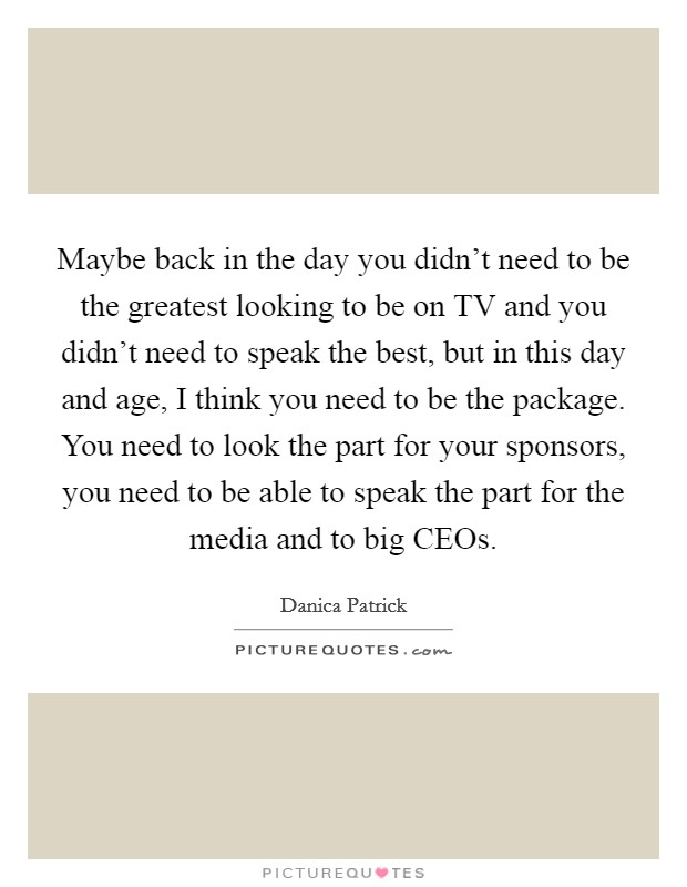 Maybe back in the day you didn't need to be the greatest looking to be on TV and you didn't need to speak the best, but in this day and age, I think you need to be the package. You need to look the part for your sponsors, you need to be able to speak the part for the media and to big CEOs Picture Quote #1