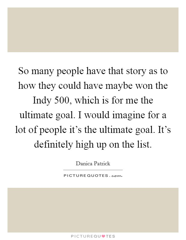 So many people have that story as to how they could have maybe won the Indy 500, which is for me the ultimate goal. I would imagine for a lot of people it's the ultimate goal. It's definitely high up on the list Picture Quote #1