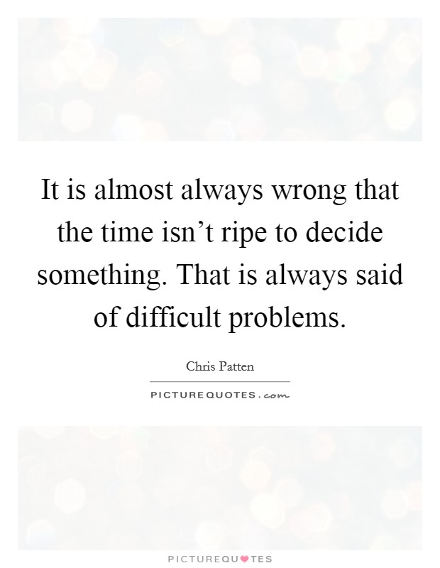 It is almost always wrong that the time isn't ripe to decide something. That is always said of difficult problems Picture Quote #1